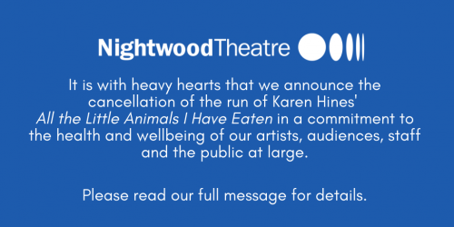 It is with heavy hearts that we announce the cancellation of the run of Karen Hines' All the Little Animals I Have Eaten in a commitment to the health and wellbeing of our artists, audiences, staff, and the public at large.