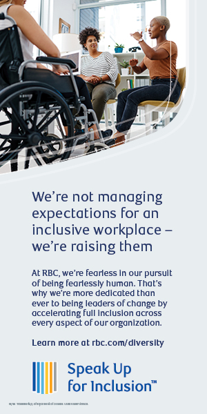 "RBC Advertisement which says ""We're not managing expectations for an inclusive workplace - we're raising them. At RBC, we're fearless in our pursuit of being fearlessly human. That's why we're more dedicated than ever to being leaders of change by accelerating full inlcusion across every aspect of our organization. Leran more at rbc.com/diversity."""